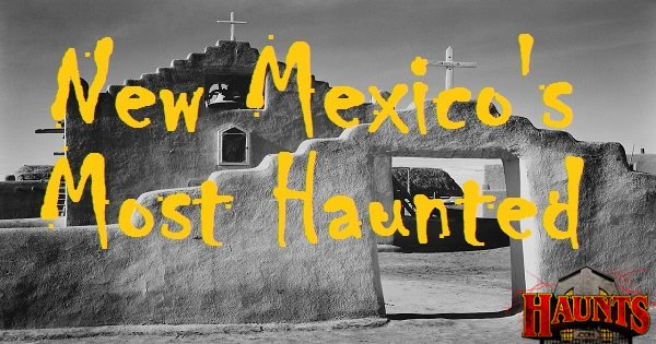 Ghosts That Reside In The Land Of Enchantment New Mexicos Most